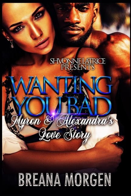 Wanting You Bad: Myron & Alexandra's Love Story by Morgen, Breana