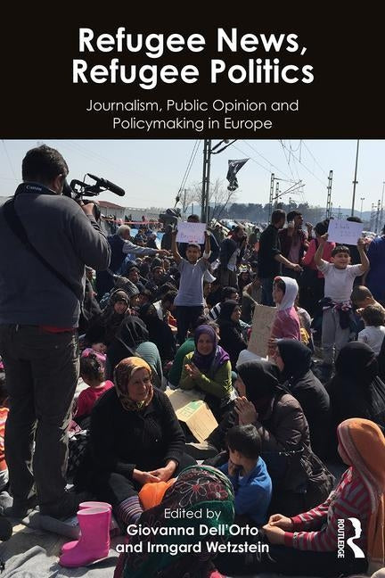 Refugee News, Refugee Politics: Journalism, Public Opinion and Policymaking in Europe by Dell'orto, Giovanna
