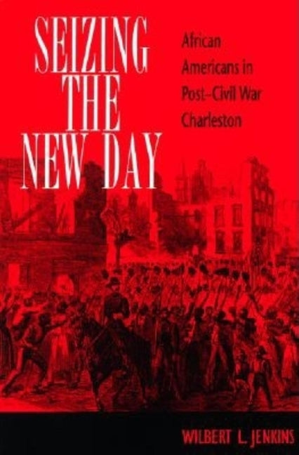 Seizing the New Day: African Americans in Post-Civil War Charleston by Jenkins, Wilbert L.