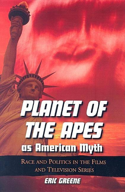 Planet of the Apes as American Myth: Race and Politics in the Films and Television Series by Greene, Eric