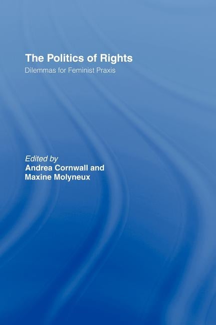 The Politics of Rights: Dilemmas for Feminist Praxis by Cornwall, Andrea