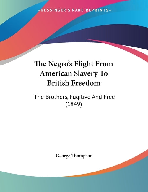 The Negro's Flight From American Slavery To British Freedom: The Brothers, Fugitive And Free (1849) by Thompson, George