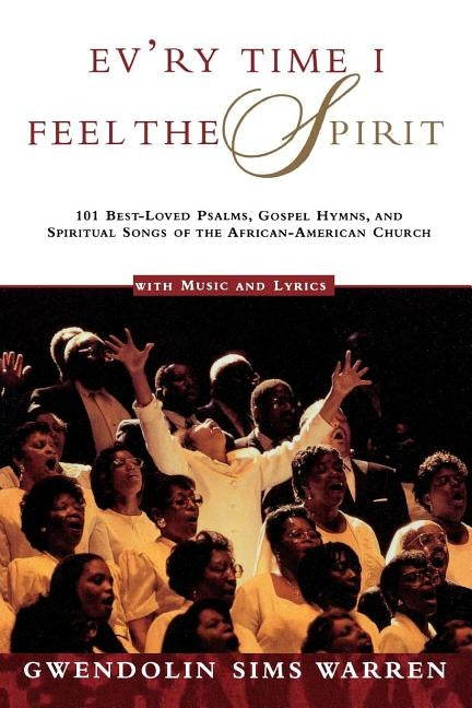 Ev'ry Time I Feel the Spirit: 101 Best-Loved Psalms, Gospel Hymns & Spiritual Songs of the African-American Church by Warren, Gwendolin Sims