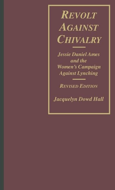 Revolt Against Chivalry: Jessie Daniel Ames and the Women's Campaign Against Lynching by Hall, Jacquelyn Dowd