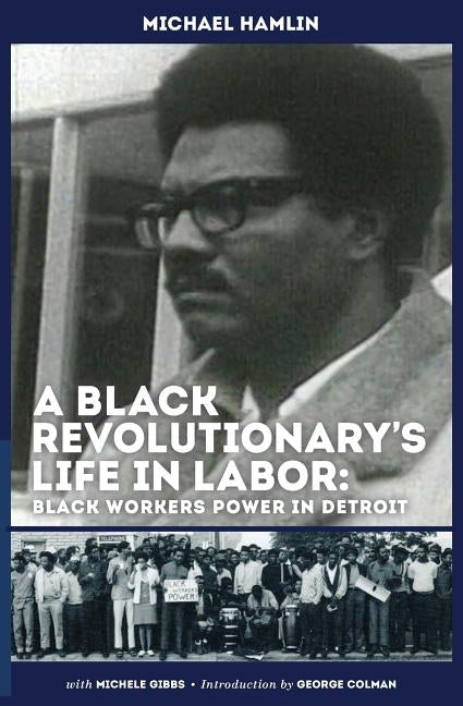 A Black Revolutionary's Life in Labor: Black Workers Power in Detroit by Hamlin, Michael C.