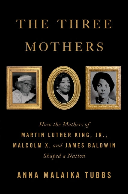 The Three Mothers: How the Mothers of Martin Luther King, Jr., Malcolm X, and James Baldwin Shaped a Nation by Tubbs, Anna Malaika
