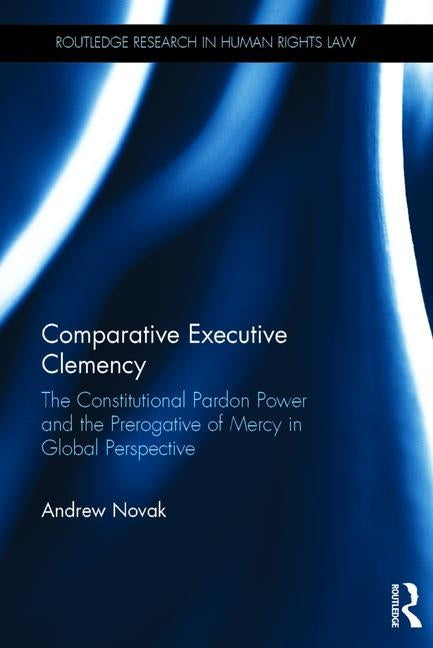 Comparative Executive Clemency: The Constitutional Pardon Power and the Prerogative of Mercy in Global Perspective by Novak, Andrew