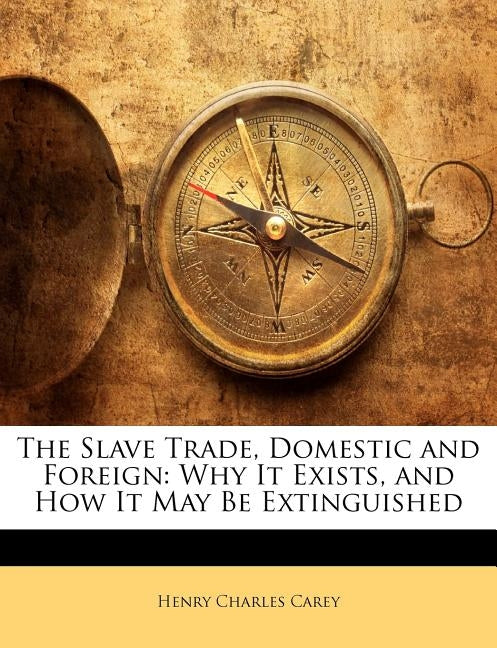 The Slave Trade, Domestic and Foreign: Why It Exists, and How It May Be Extinguished by Carey, Henry Charles