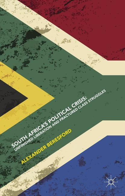 South Africa's Political Crisis: Unfinished Liberation and Fractured Class Struggles by Beresford, Alexander