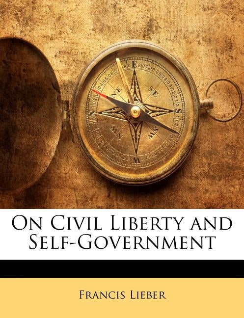 On Civil Liberty and Self-Government by Lieber, Francis