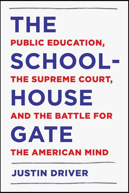 The Schoolhouse Gate: Public Education, the Supreme Court, and the Battle for the American Mind by Driver, Justin