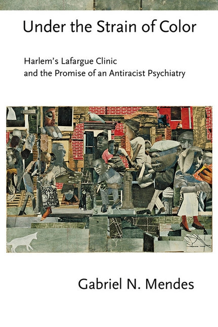 Under the Strain of Color: Harlem's Lafargue Clinic and the Promise of an Antiracist Psychiatry by Mendes, Gabriel N.