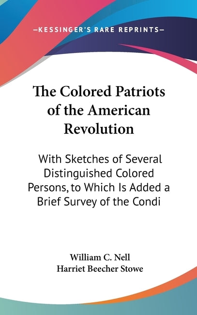 The Colored Patriots of the American Revolution: With Sketches of Several Distinguished Colored Persons, to Which Is Added a Brief Survey of the Condi by Nell, William C.