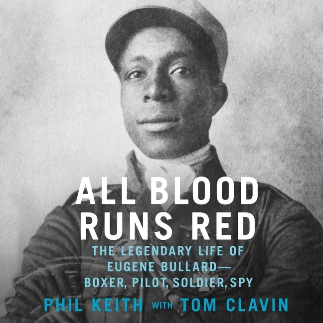 All Blood Runs Red: The Legendary Life of Eugene Bullard--Boxer, Pilot, Soldier, Spy by Keith, Phil