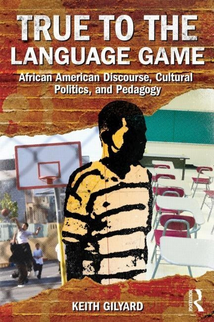 True to the Language Game: African American Discourse, Cultural Politics, and Pedagogy by Gilyard, Keith