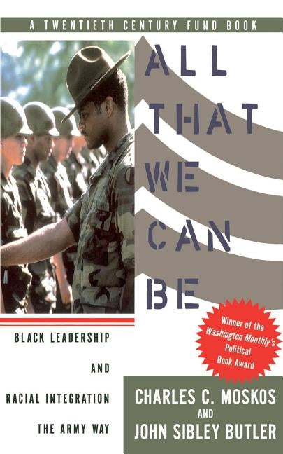 All That We Can Be: Black Leadership and Racial Integration the Army Way by Moskos, Charles