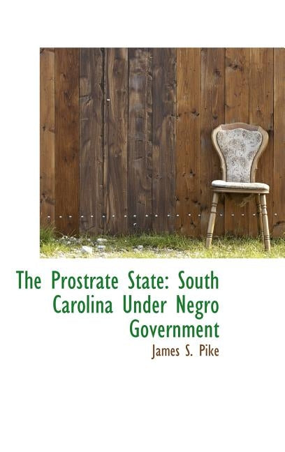 The Prostrate State: South Carolina Under Negro Government by Pike, James S.