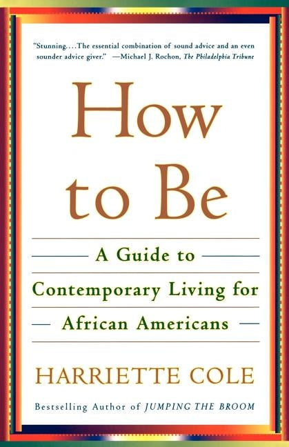 How to Be: A Guide to Contemporary Living for African Americans by Cole, Harriette