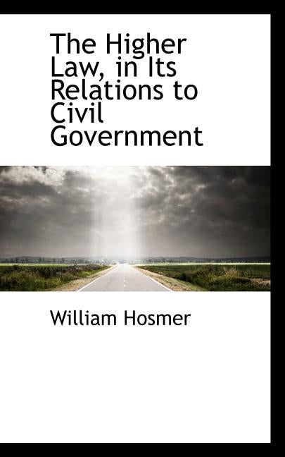 The Higher Law, in Its Relations to Civil Government by Hosmer, William