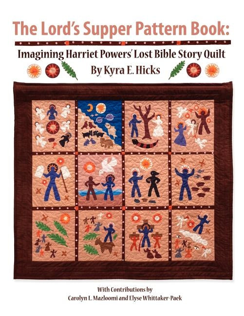 The Lord's Supper Pattern Book: Imagining Harriet Powers' Lost Bible Story Quilt by Hicks, Kyra E.