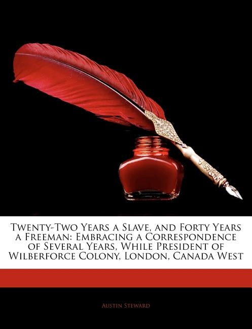 Twenty-Two Years a Slave, and Forty Years a Freeman: Embracing a Correspondence of Several Years, While President of Wilberforce Colony, London, Canad by Steward, Austin
