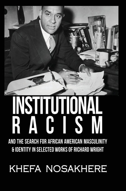 Institutional racism and the search for African American masculinity and identity in selected works of Richard Wright by Nosakhere, Khefa