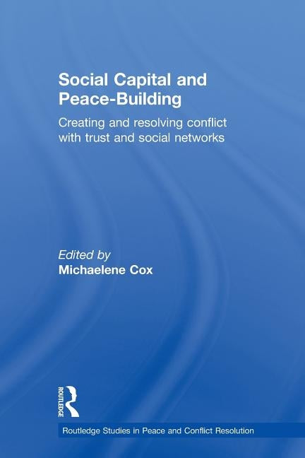 Social Capital and Peace-Building: Creating and Resolving Conflict with Trust and Social Networks by Cox, Michaelene