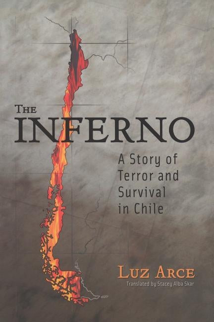 The Inferno: A Story of Terror and Survival in Chile by Arce, Luz