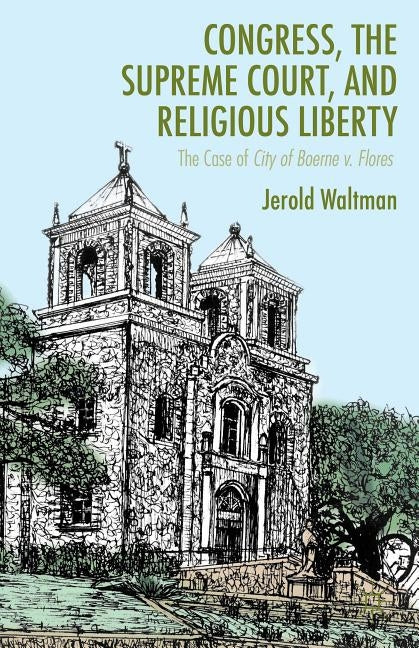 Congress, the Supreme Court, and Religious Liberty: The Case of City of Boerne V. Flores by Waltman, J.