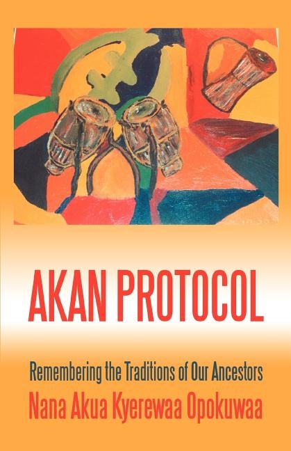 Akan Protocol: Remembering the Traditions of Our Ancestors by Opokuwaa, Nana Akua Kyerewaa