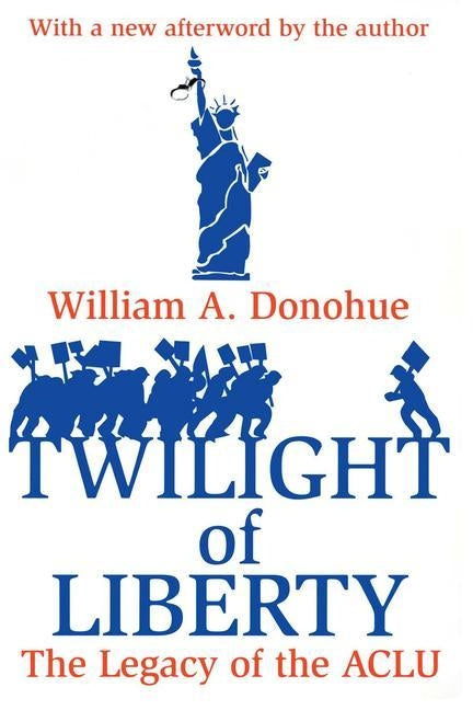 Twilight of Liberty: The Legacy of the ACLU by Donohue, William A.