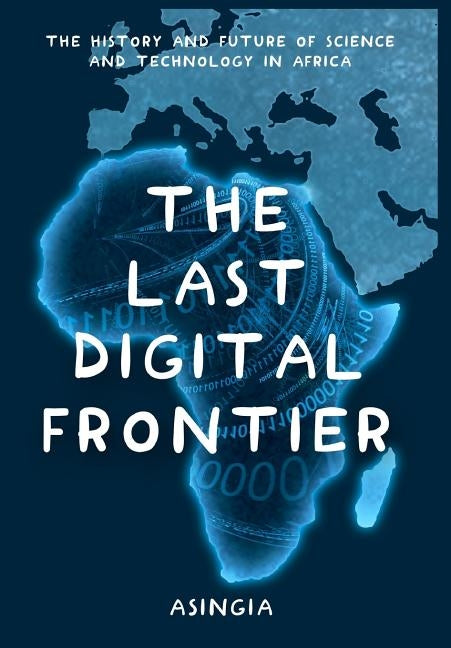 The Last Digital Frontier: The History and Future of Science and Technology in Africa by Asingia, Brian