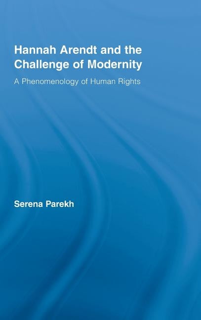 Hannah Arendt and the Challenge of Modernity: A Phenomenology of Human Rights by Parekh, Serena