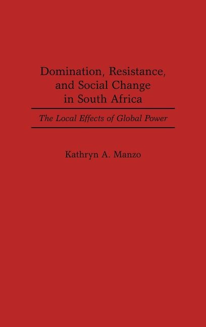 Domination, Resistance, and Social Change in South Africa: The Local Effects of Global Power by Manzo, Kathryn A.