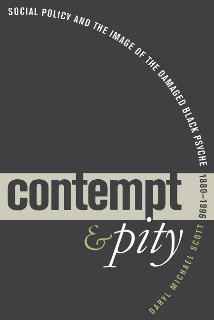Contempt and Pity: Social Policy and the Image of the Damaged Black Psyche, 1880-1996 by Scott, Daryl Michael