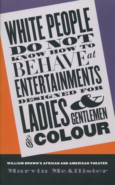 White People Do Not Know How to Behave at Entertainments Designed for Ladies and Gentlemen of Colour: William Brown's African and American Theater by McAllister, Marvin