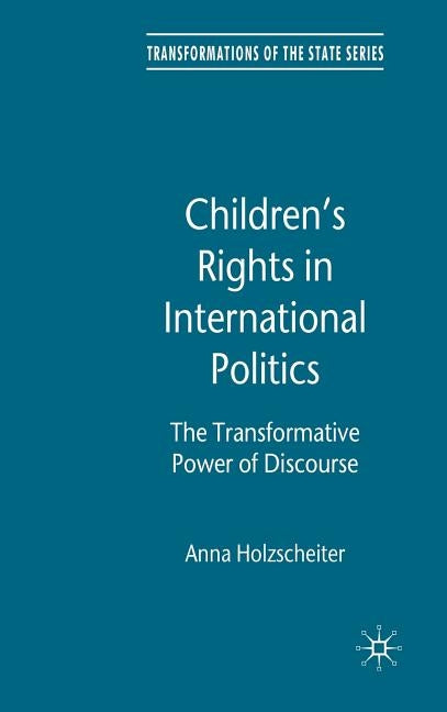 Children's Rights in International Politics: The Transformative Power of Discourse by Holzscheiter, A.