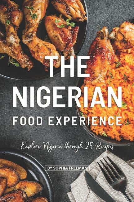 The Nigerian Food Experience: Explore Nigeria through 25 Recipes by Freeman, Sophia
