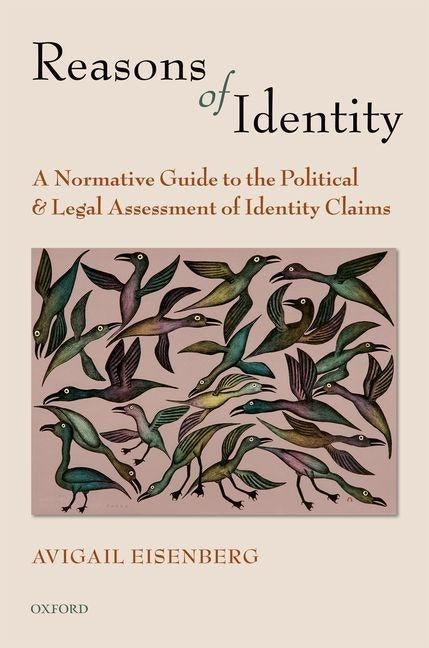 Reasons of Identity: A Normative Guide to the Political and Legal Assessment of Identity Claims by Eisenberg, Avigail