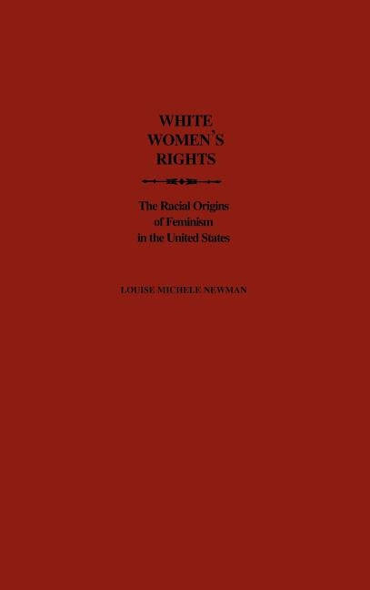 White Women's Rights: The Racial Origins of Feminism in the United States by Newman, Louise Michele