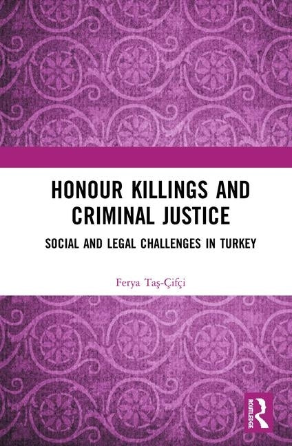 Honour Killings and Criminal Justice: Social and Legal Challenges in Turkey by Taş-Çifçi, Ferya