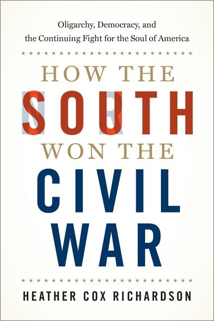 How the South Won the Civil War: Oligarchy, Democracy, and the Continuing Fight for the Soul of America by Richardson, Heather Cox