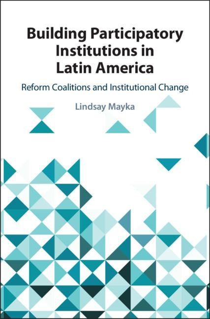 Building Participatory Institutions in Latin America: Reform Coalitions and Institutional Change by Mayka, Lindsay