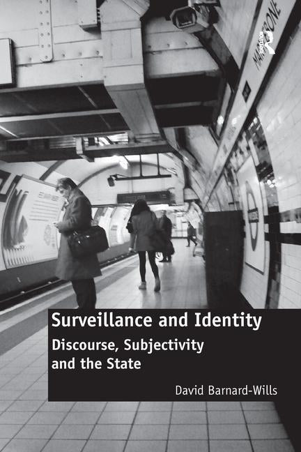 Surveillance and Identity: Discourse, Subjectivity and the State by Barnard-Wills, David