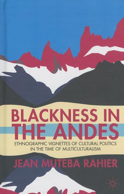Blackness in the Andes: Ethnographic Vignettes of Cultural Politics in the Time of Multiculturalism by Rahier, J.