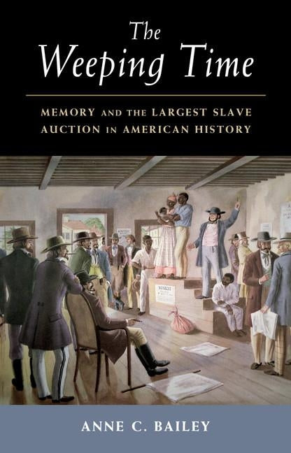 The Weeping Time: Memory and the Largest Slave Auction in American History by Bailey, Anne C.