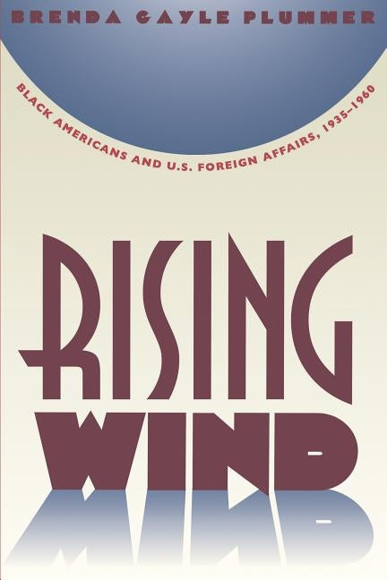 Rising Wind: Black Americans and U.S. Foreign Affairs, 1935-1960 by Plummer, Brenda Gayle