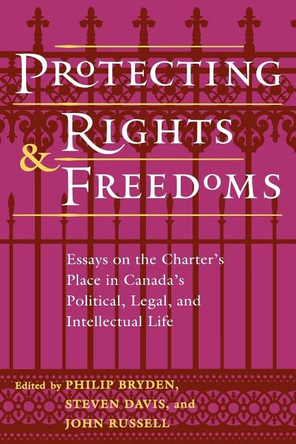 Protecting Rights and Freedoms: Essays on the Charter's Place in Canada's Political, Legal, and Intellectual Life by Bryden, Philip