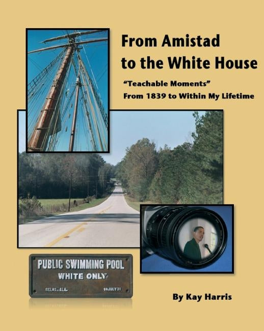 From Amistad To The White House: Teachable Moments From 1839 To Within My Lifetime by Harris, Kay