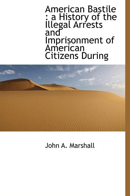 American Bastile: A History of the Illegal Arrests and Imprisonment of American Citizens During by Marshall, John A.